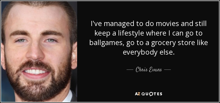 I've managed to do movies and still keep a lifestyle where I can go to ballgames, go to a grocery store like everybody else. - Chris Evans