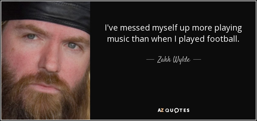 I've messed myself up more playing music than when I played football. - Zakk Wylde