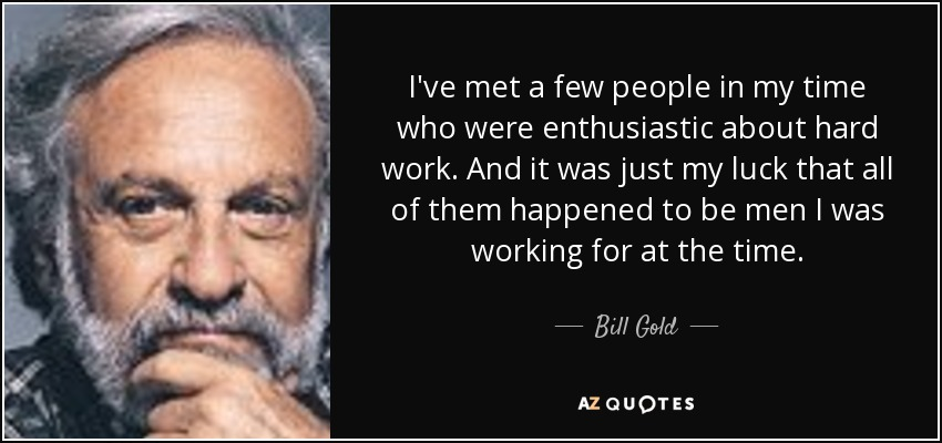I've met a few people in my time who were enthusiastic about hard work. And it was just my luck that all of them happened to be men I was working for at the time. - Bill Gold