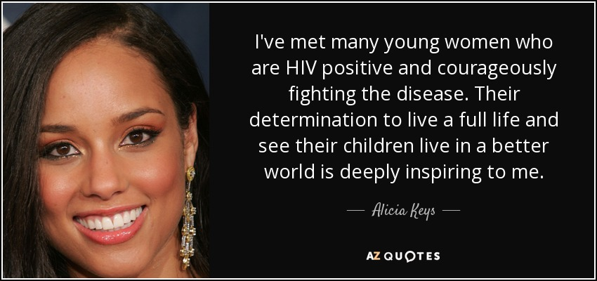 I've met many young women who are HIV positive and courageously fighting the disease. Their determination to live a full life and see their children live in a better world is deeply inspiring to me. - Alicia Keys