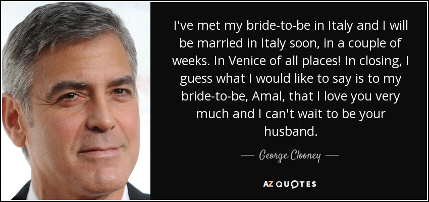 I've met my bride-to-be in Italy and I will be married in Italy soon, in a couple of weeks. In Venice of all places! In closing, I guess what I would like to say is to my bride-to-be, Amal, that I love you very much and I can't wait to be your husband. - George Clooney