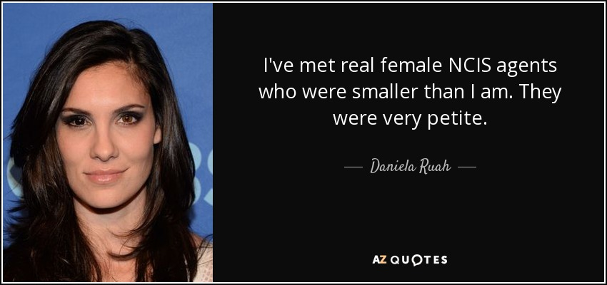 I've met real female NCIS agents who were smaller than I am. They were very petite. - Daniela Ruah