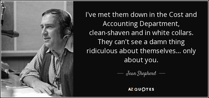 I've met them down in the Cost and Accounting Department, clean-shaven and in white collars. They can't see a damn thing ridiculous about themselves... only about you. - Jean Shepherd