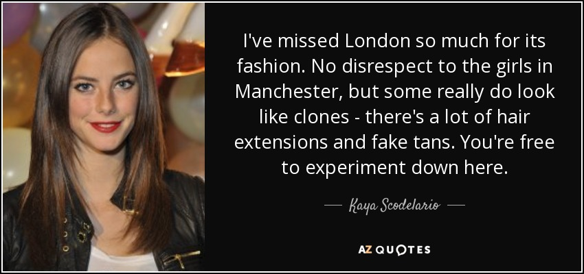 I've missed London so much for its fashion. No disrespect to the girls in Manchester, but some really do look like clones - there's a lot of hair extensions and fake tans. You're free to experiment down here. - Kaya Scodelario