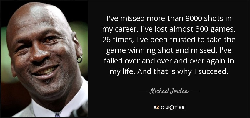 I've missed more than 9000 shots in my career. I've lost almost 300 games. 26 times, I've been trusted to take the game winning shot and missed. I've failed over and over and over again in my life. And that is why I succeed. - Michael Jordan