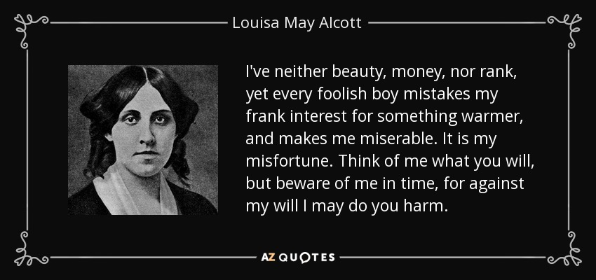 I've neither beauty, money, nor rank, yet every foolish boy mistakes my frank interest for something warmer, and makes me miserable. It is my misfortune. Think of me what you will, but beware of me in time, for against my will I may do you harm. - Louisa May Alcott