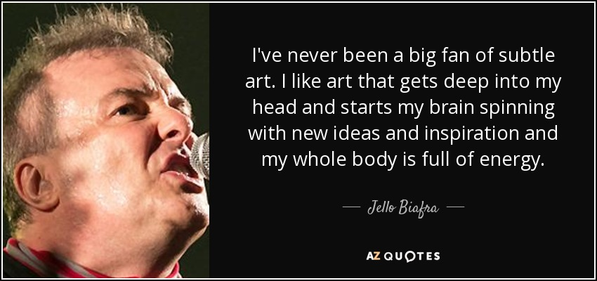 I've never been a big fan of subtle art. I like art that gets deep into my head and starts my brain spinning with new ideas and inspiration and my whole body is full of energy. - Jello Biafra