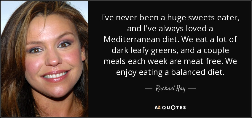 I've never been a huge sweets eater, and I've always loved a Mediterranean diet. We eat a lot of dark leafy greens, and a couple meals each week are meat-free. We enjoy eating a balanced diet. - Rachael Ray