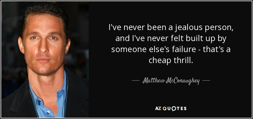 I've never been a jealous person, and I've never felt built up by someone else's failure - that's a cheap thrill. - Matthew McConaughey
