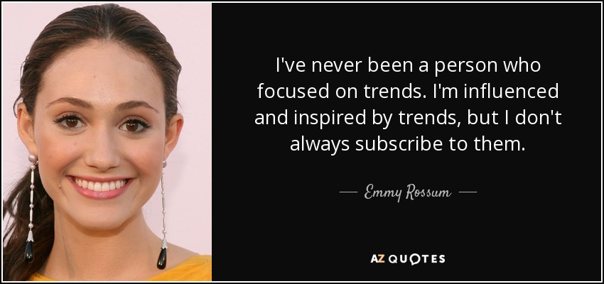 I've never been a person who focused on trends. I'm influenced and inspired by trends, but I don't always subscribe to them. - Emmy Rossum