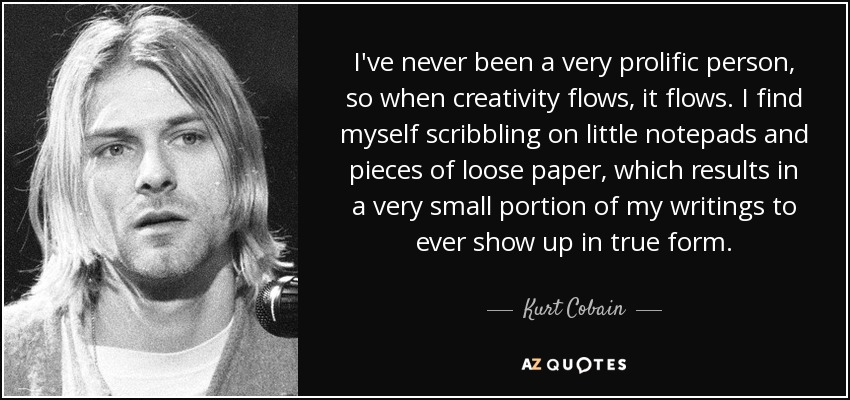 I've never been a very prolific person, so when creativity flows, it flows. I find myself scribbling on little notepads and pieces of loose paper, which results in a very small portion of my writings to ever show up in true form. - Kurt Cobain