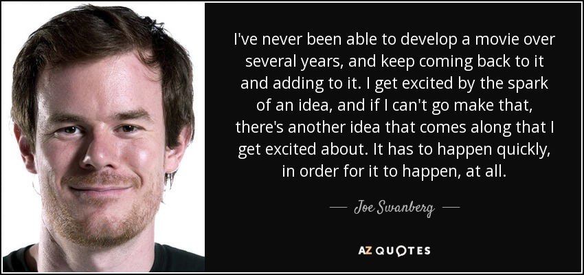 I've never been able to develop a movie over several years, and keep coming back to it and adding to it. I get excited by the spark of an idea, and if I can't go make that, there's another idea that comes along that I get excited about. It has to happen quickly, in order for it to happen, at all. - Joe Swanberg