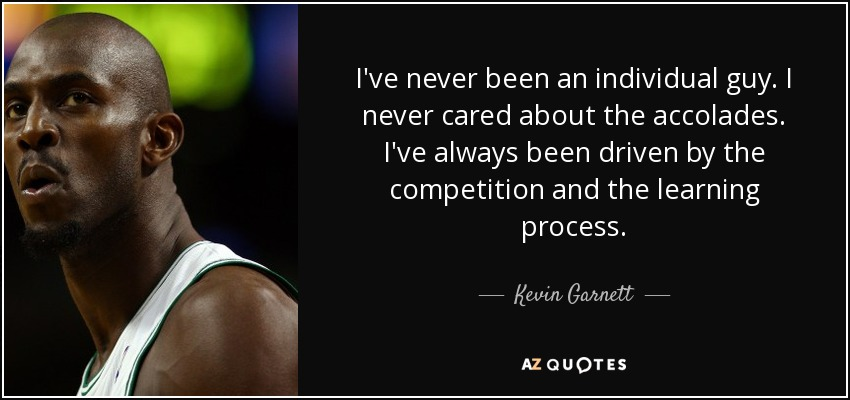 I've never been an individual guy. I never cared about the accolades. I've always been driven by the competition and the learning process. - Kevin Garnett