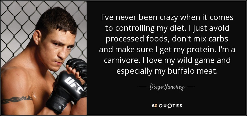 I've never been crazy when it comes to controlling my diet. I just avoid processed foods, don't mix carbs and make sure I get my protein. I'm a carnivore. I love my wild game and especially my buffalo meat. - Diego Sanchez