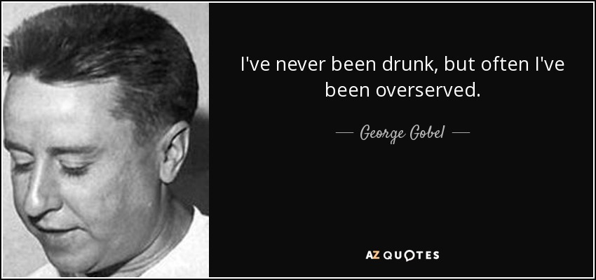I've never been drunk, but often I've been overserved. - George Gobel