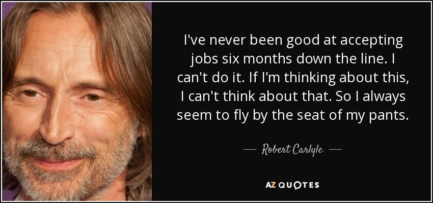 I've never been good at accepting jobs six months down the line. I can't do it. If I'm thinking about this, I can't think about that. So I always seem to fly by the seat of my pants. - Robert Carlyle