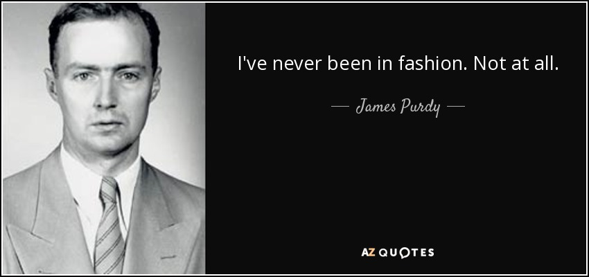 I've never been in fashion. Not at all. - James Purdy