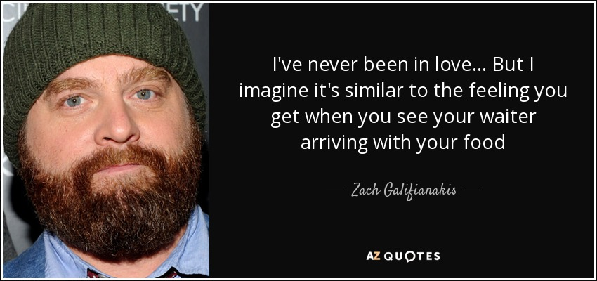 I've never been in love... But I imagine it's similar to the feeling you get when you see your waiter arriving with your food - Zach Galifianakis