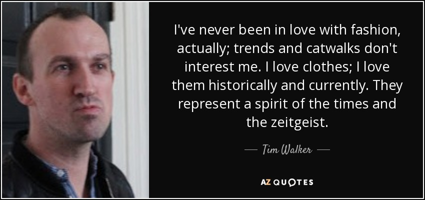 I've never been in love with fashion, actually; trends and catwalks don't interest me. I love clothes; I love them historically and currently. They represent a spirit of the times and the zeitgeist. - Tim Walker