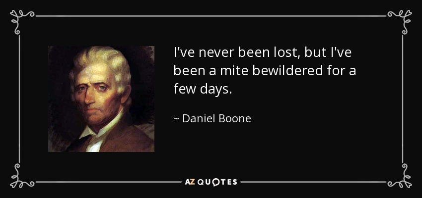 I've never been lost, but I've been a mite bewildered for a few days. - Daniel Boone