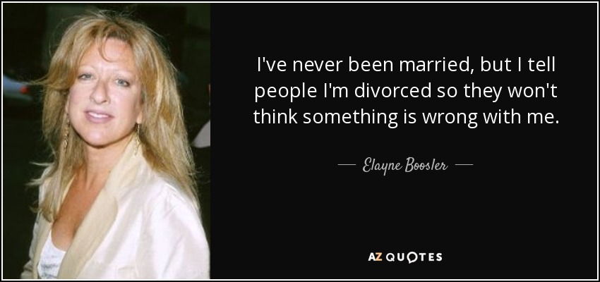 I've never been married, but I tell people I'm divorced so they won't think something is wrong with me. - Elayne Boosler
