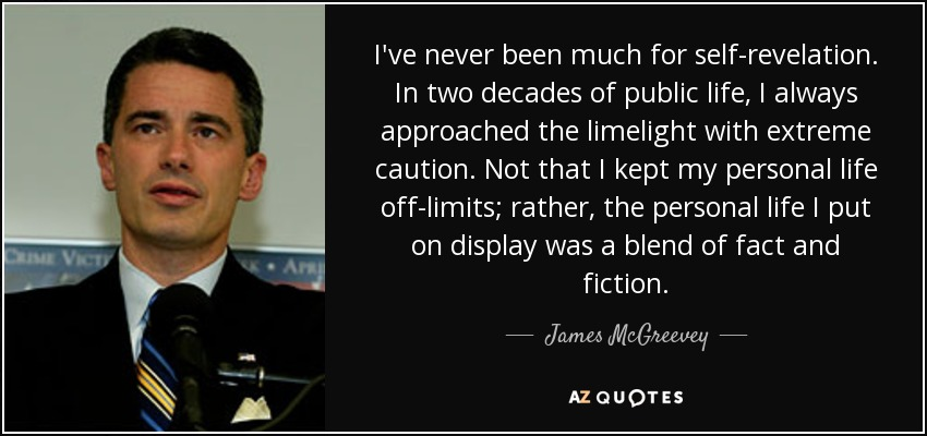 I've never been much for self-revelation. In two decades of public life, I always approached the limelight with extreme caution. Not that I kept my personal life off-limits; rather, the personal life I put on display was a blend of fact and fiction. - James McGreevey