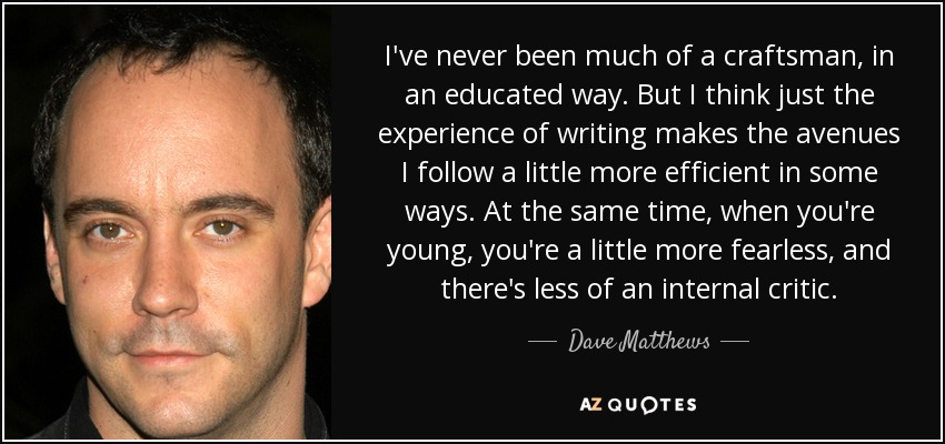 I've never been much of a craftsman, in an educated way. But I think just the experience of writing makes the avenues I follow a little more efficient in some ways. At the same time, when you're young, you're a little more fearless, and there's less of an internal critic. - Dave Matthews