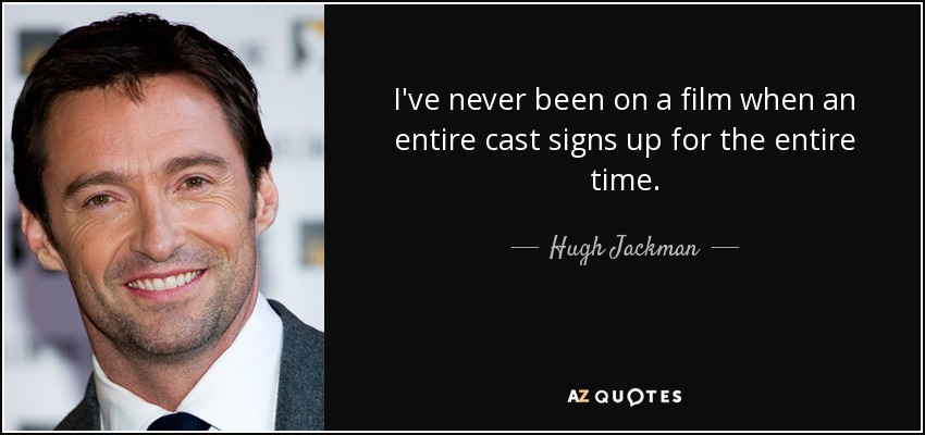 I've never been on a film when an entire cast signs up for the entire time. - Hugh Jackman