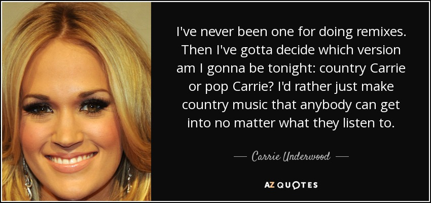 I've never been one for doing remixes. Then I've gotta decide which version am I gonna be tonight: country Carrie or pop Carrie? I'd rather just make country music that anybody can get into no matter what they listen to. - Carrie Underwood