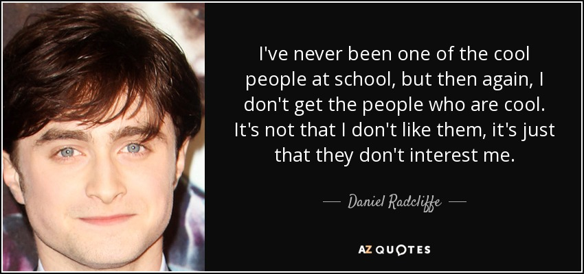I've never been one of the cool people at school, but then again, I don't get the people who are cool. It's not that I don't like them, it's just that they don't interest me. - Daniel Radcliffe
