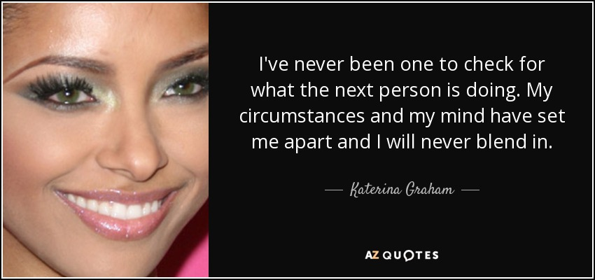 I've never been one to check for what the next person is doing. My circumstances and my mind have set me apart and I will never blend in. - Katerina Graham