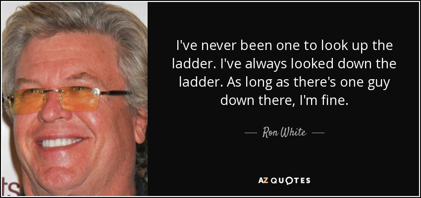 I've never been one to look up the ladder. I've always looked down the ladder. As long as there's one guy down there, I'm fine. - Ron White