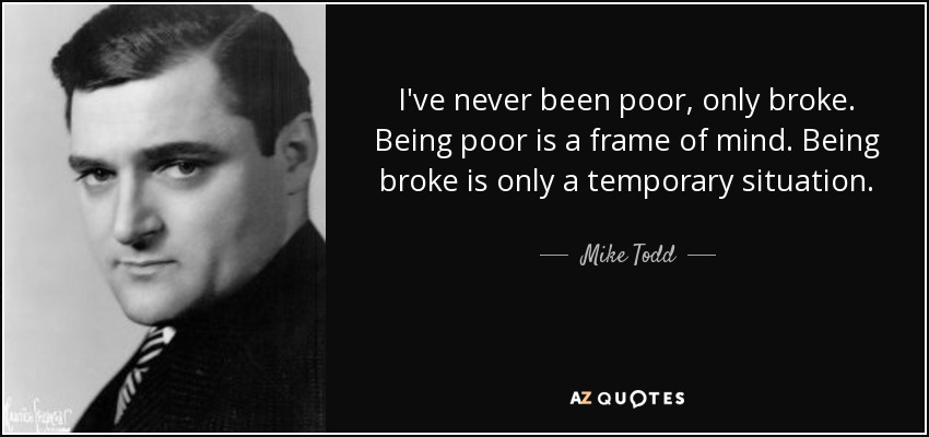 I've never been poor, only broke. Being poor is a frame of mind. Being broke is only a temporary situation. - Mike Todd