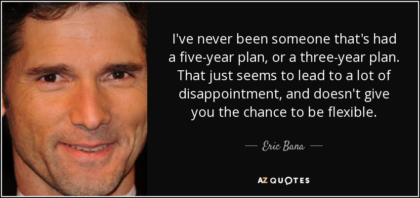 I've never been someone that's had a five-year plan, or a three-year plan. That just seems to lead to a lot of disappointment, and doesn't give you the chance to be flexible. - Eric Bana