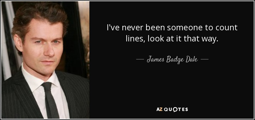 I've never been someone to count lines, look at it that way. - James Badge Dale