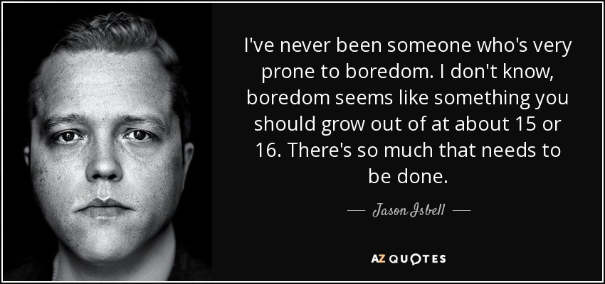 I've never been someone who's very prone to boredom. I don't know, boredom seems like something you should grow out of at about 15 or 16. There's so much that needs to be done. - Jason Isbell