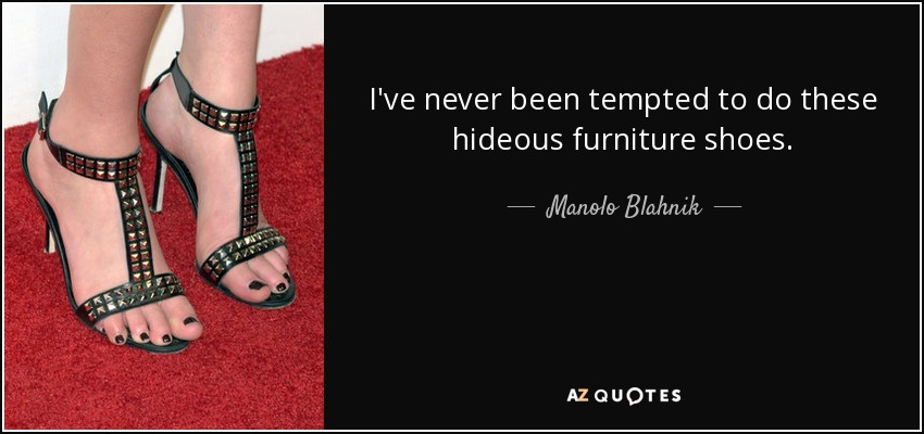 I've never been tempted to do these hideous furniture shoes. - Manolo Blahnik