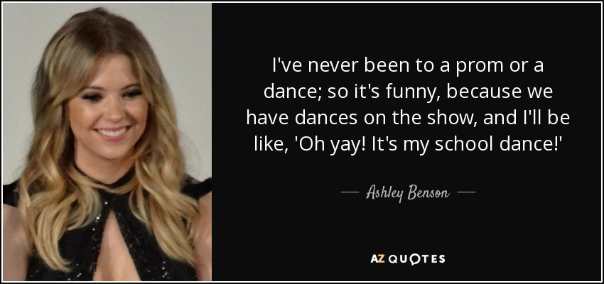 I've never been to a prom or a dance; so it's funny, because we have dances on the show, and I'll be like, 'Oh yay! It's my school dance!' - Ashley Benson