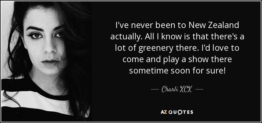 I've never been to New Zealand actually. All I know is that there's a lot of greenery there. I'd love to come and play a show there sometime soon for sure! - Charli XCX