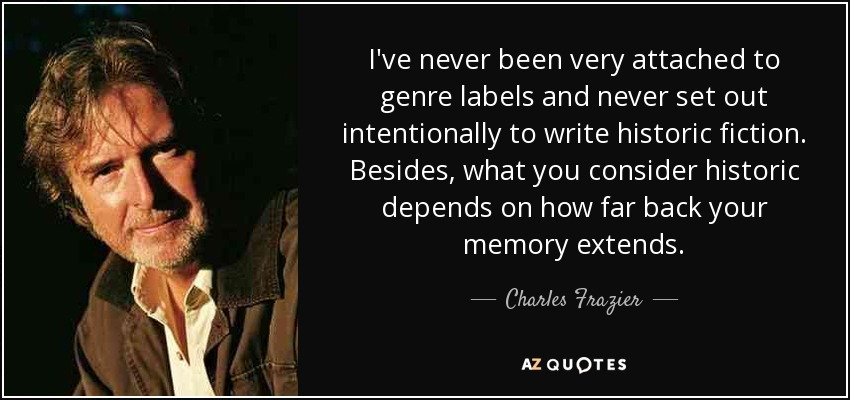 I've never been very attached to genre labels and never set out intentionally to write historic fiction. Besides, what you consider historic depends on how far back your memory extends. - Charles Frazier