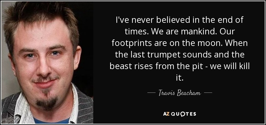 I've never believed in the end of times. We are mankind. Our footprints are on the moon. When the last trumpet sounds and the beast rises from the pit - we will kill it. - Travis Beacham