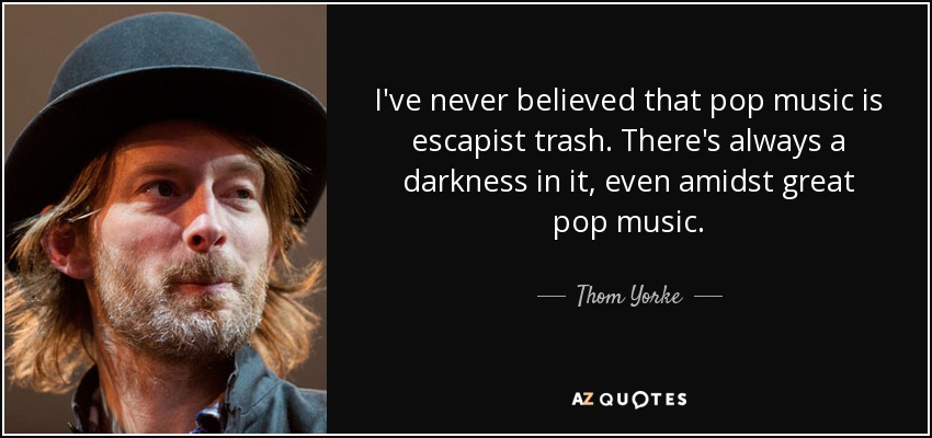 I've never believed that pop music is escapist trash. There's always a darkness in it, even amidst great pop music. - Thom Yorke