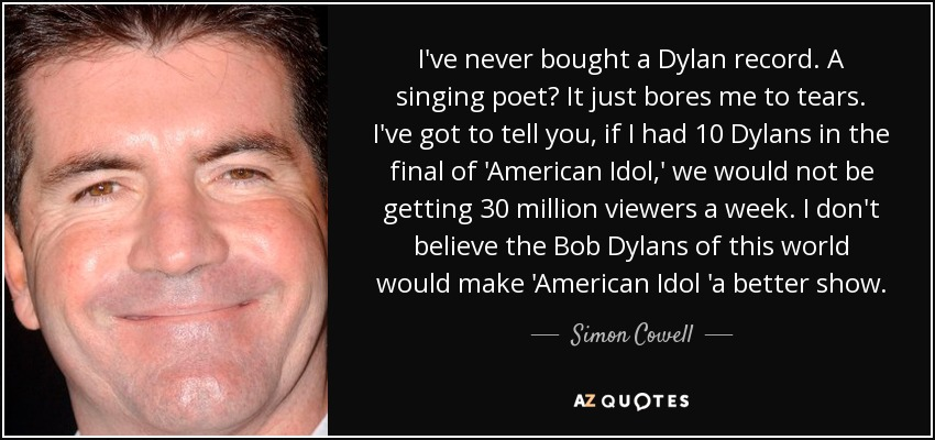 I've never bought a Dylan record. A singing poet? It just bores me to tears. I've got to tell you, if I had 10 Dylans in the final of 'American Idol,' we would not be getting 30 million viewers a week. I don't believe the Bob Dylans of this world would make 'American Idol 'a better show. - Simon Cowell