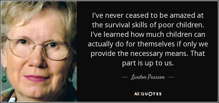 I've never ceased to be amazed at the survival skills of poor children. I've learned how much children can actually do for themselves if only we provide the necessary means. That part is up to us. - Landon Pearson