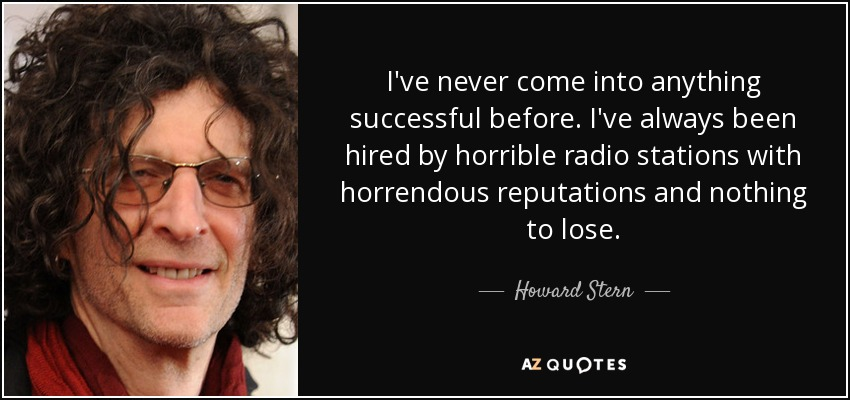 I've never come into anything successful before. I've always been hired by horrible radio stations with horrendous reputations and nothing to lose. - Howard Stern