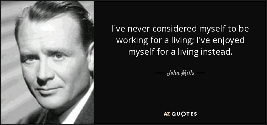 I've never considered myself to be working for a living; I've enjoyed myself for a living instead. - John Mills