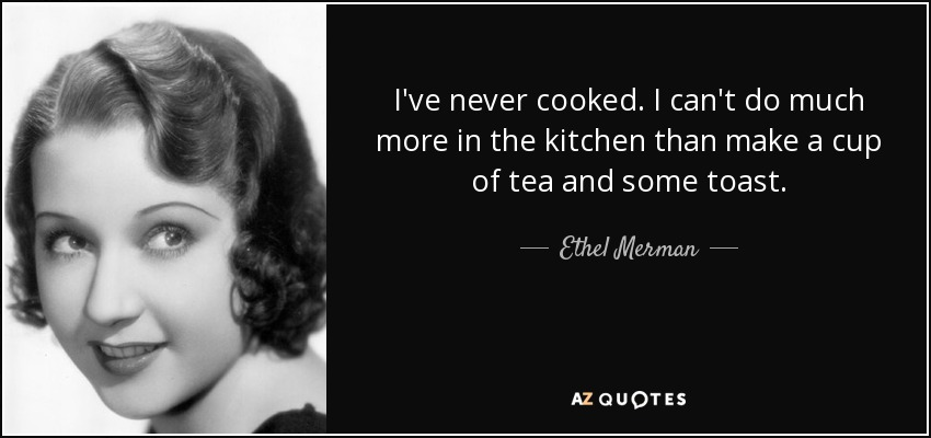 I've never cooked. I can't do much more in the kitchen than make a cup of tea and some toast. - Ethel Merman