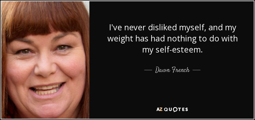 I've never disliked myself, and my weight has had nothing to do with my self-esteem. - Dawn French
