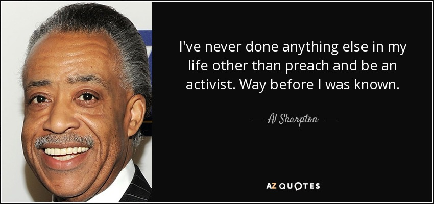 I've never done anything else in my life other than preach and be an activist. Way before I was known. - Al Sharpton