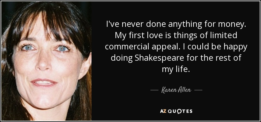 I've never done anything for money. My first love is things of limited commercial appeal. I could be happy doing Shakespeare for the rest of my life. - Karen Allen